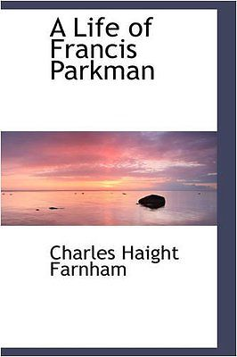 francis-parkman-a-life-of-francis-parkman-by-charles-haight-farnham